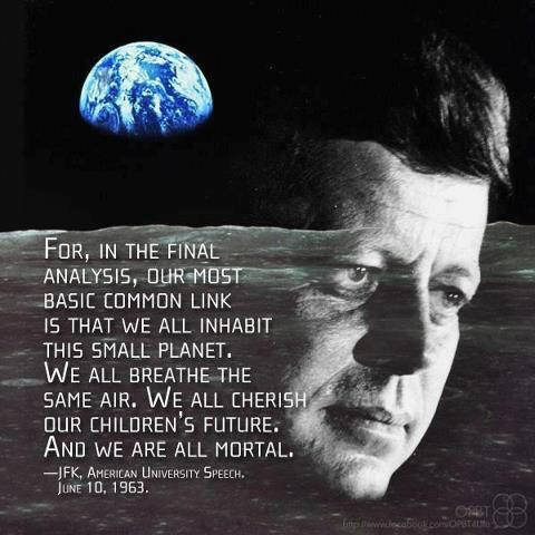 for, in the final analysis, our most basic common link is tht we all inhabit this small plante. we all breathe the same air. we all cherish our children's future. an d we are all mortal. JFK John F. Kennedy 1963 in a speech held a the American University on June 10